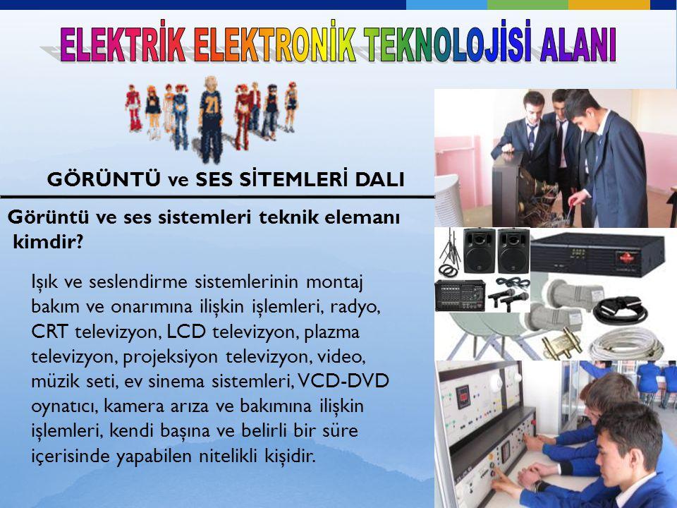 GÖRÜNTÜ ve SES S İ TEMLER İ DALI GÖRÜNTÜ ve SES S İ TEMLER İ DALI Işık ve seslendirme sistemlerinin montaj bakım ve onarımına ilişkin işlemleri, radyo, CRT televizyon, LCD televizyon, plazma televizyon, projeksiyon televizyon, video, müzik seti, ev sinema sistemleri, VCD-DVD oynatıcı, kamera arıza ve bakımına ilişkin işlemleri, kendi başına ve belirli bir süre içerisinde yapabilen nitelikli kişidir.