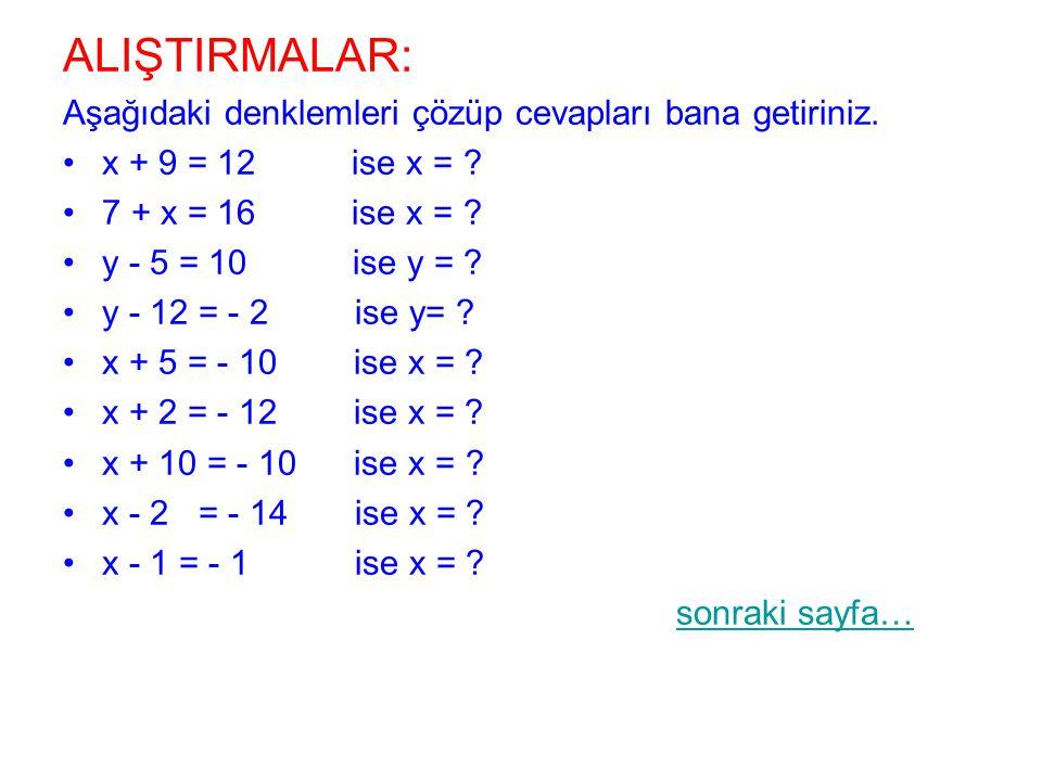 ALIŞTIRMALAR: Aşağıdaki denklemleri çözüp cevapları bana getiriniz. x + 9 = 12 ise x = ? 7 + x = 16 ise x = ? y - 5 = 10 ise y = ? y - 12 = - 2 ise y=