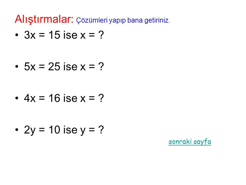 Alıştırmalar: Çözümleri yapıp bana getiriniz. 3x = 15 ise x = ? 5x = 25 ise x = ? 4x = 16 ise x = ? 2y = 10 ise y = ? sonraki sayfa