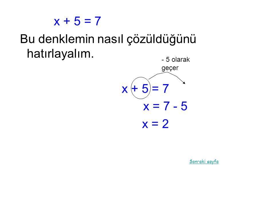 x + 5 = 7 Bu denklemin nasıl çözüldüğünü hatırlayalım. x + 5 = 7 x = 7 - 5 x = 2 Sonraki sayfa - 5 olarak geçer