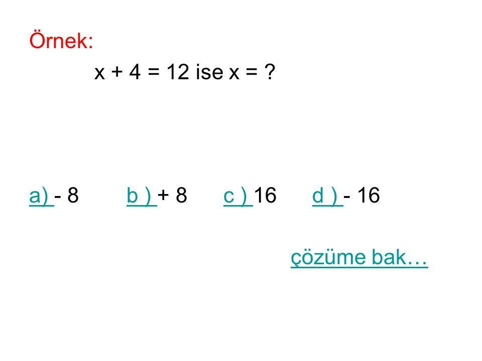Örnek: x + 4 = 12 ise x = ? a) a) - 8 b ) + 8 c ) 16 d ) - 16b ) c ) d ) çözüme bak…