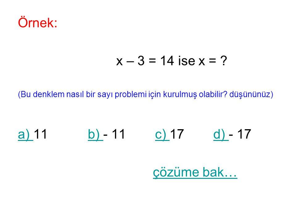 Örnek: x – 3 = 14 ise x = ? (Bu denklem nasıl bir sayı problemi için kurulmuş olabilir? düşününüz) a) a) 11 b) - 11 c) 17 d) - 17b) c) d) çözüme bak…