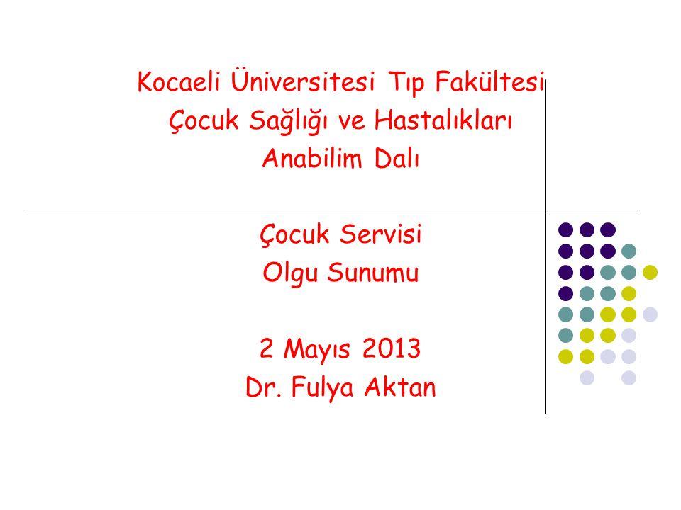 Kocaeli Üniversitesi Tıp Fakültesi Çocuk Sağlığı ve Hastalıkları Anabilim Dalı Çocuk Servisi Olgu Sunumu 2 Mayıs 2013 Dr.