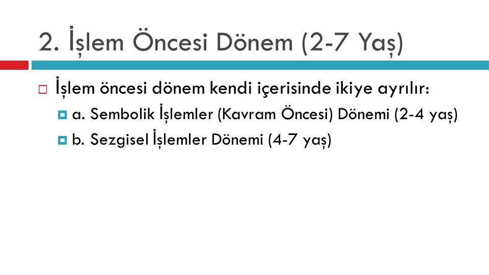 2. İ şlem Öncesi Dönem (2-7 Yaş)  İ şlem öncesi dönem kendi içerisinde ikiye ayrılır:  a. Sembolik İ şlemler (Kavram Öncesi) Dönemi (2-4 yaş)  b. S
