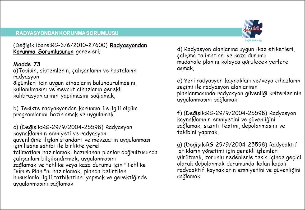 RADYASYONDAN KORUNMA SORUMLUSU (Değişik ibare:RG-3/6/2010-27600) Radyasyondan Korunma Sorumlusunun görevleri; Madde 73 a)Tesisin, sistemlerin, çalışan