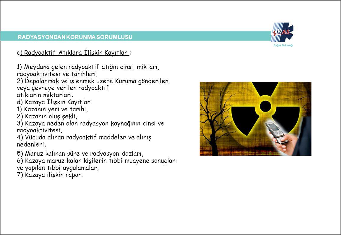 RADYASYONDAN KORUNMA SORUMLUSU c) Radyoaktif Atıklara İlişkin Kayıtlar : 1) Meydana gelen radyoaktif atığın cinsi, miktarı, radyoaktivitesi ve tarihle