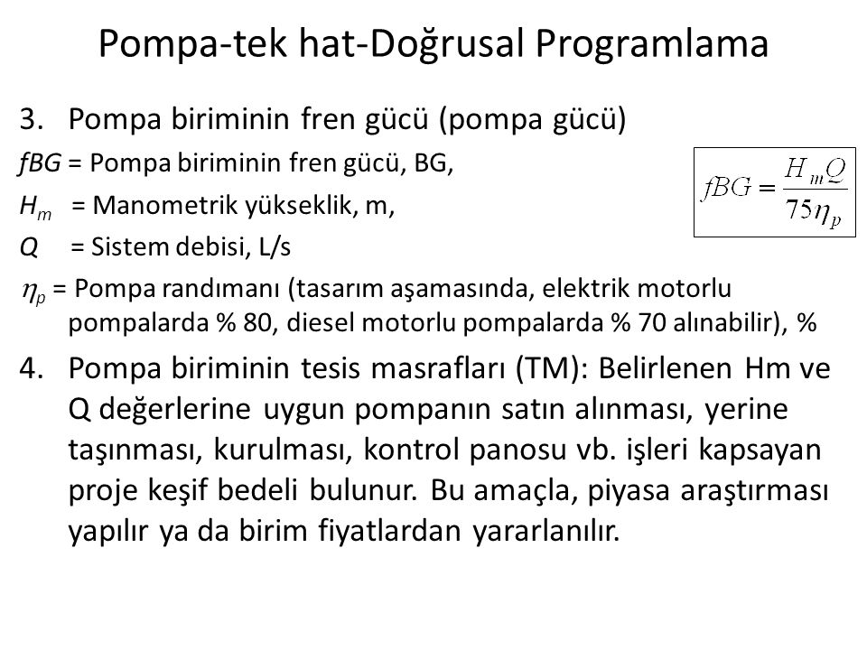 Pompa-tek hat-Doğrusal Programlama 3.Pompa biriminin fren gücü (pompa gücü) fBG = Pompa biriminin fren gücü, BG, H m = Manometrik yükseklik, m, Q = Sistem debisi, L/s  p = Pompa randımanı (tasarım aşamasında, elektrik motorlu pompalarda % 80, diesel motorlu pompalarda % 70 alınabilir), % 4.Pompa biriminin tesis masrafları (TM): Belirlenen Hm ve Q değerlerine uygun pompanın satın alınması, yerine taşınması, kurulması, kontrol panosu vb.