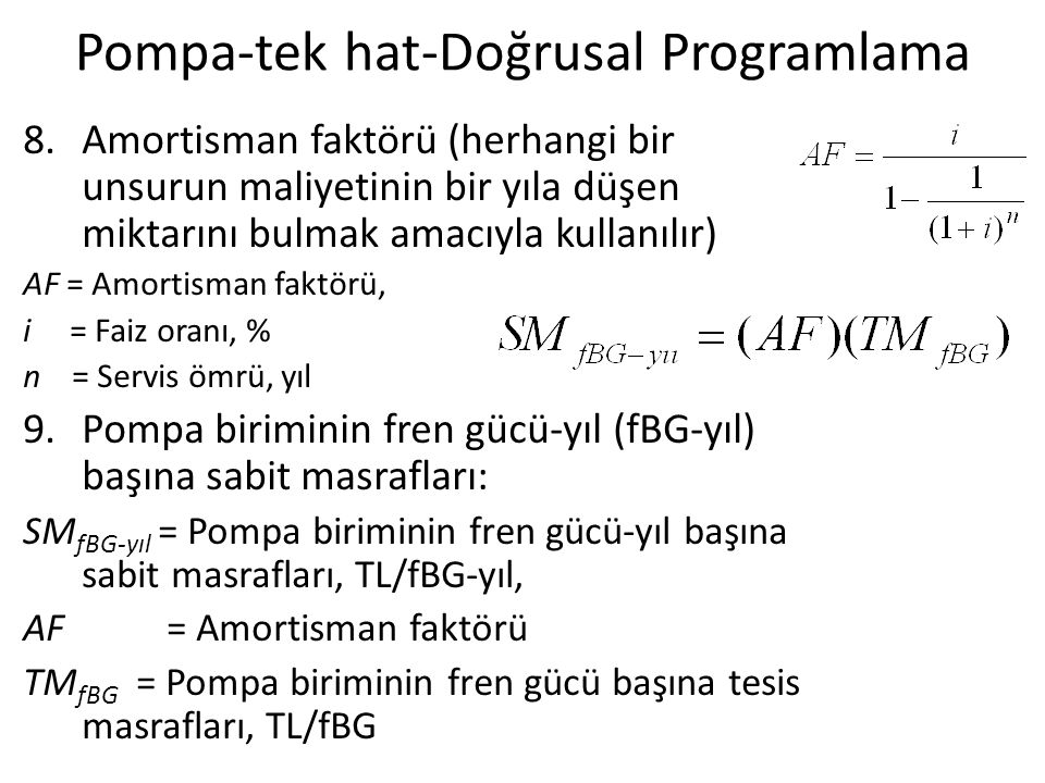 Pompa-tek hat-Doğrusal Programlama 8.Amortisman faktörü (herhangi bir unsurun maliyetinin bir yıla düşen miktarını bulmak amacıyla kullanılır) AF = Amortisman faktörü, i = Faiz oranı, % n = Servis ömrü, yıl 9.Pompa biriminin fren gücü-yıl (fBG-yıl) başına sabit masrafları: SM fBG-yıl = Pompa biriminin fren gücü-yıl başına sabit masrafları, TL/fBG-yıl, AF = Amortisman faktörü TM fBG = Pompa biriminin fren gücü başına tesis masrafları, TL/fBG