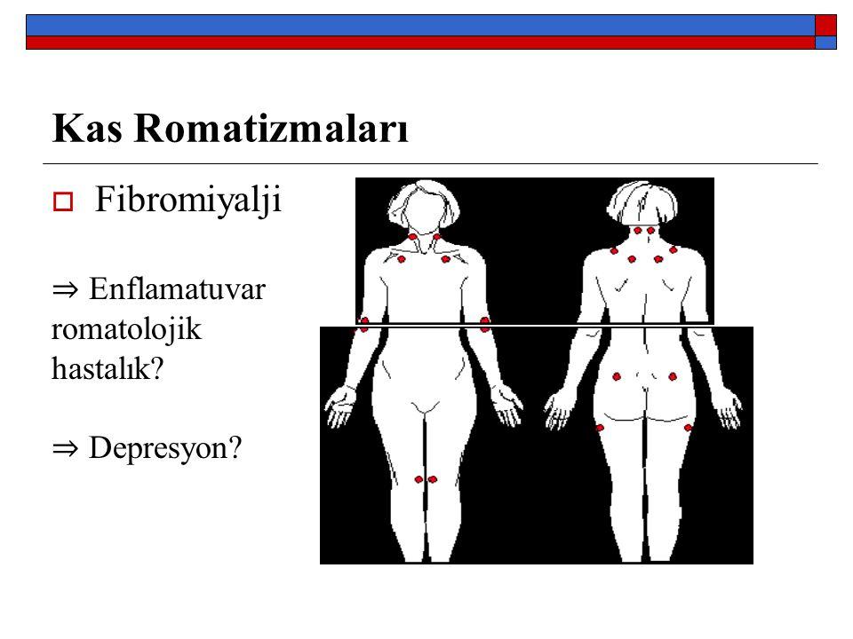 Kas Romatizmaları  Fibromiyalji ⇒ Enflamatuvar romatolojik hastalık? ⇒ Depresyon?