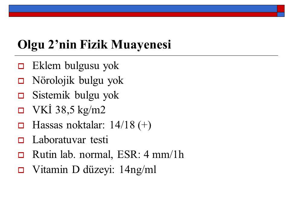 Olgu 2'nin Fizik Muayenesi  Eklem bulgusu yok  Nörolojik bulgu yok  Sistemik bulgu yok  VKİ 38,5 kg/m2  Hassas noktalar: 14/18 (+)  Laboratuvar