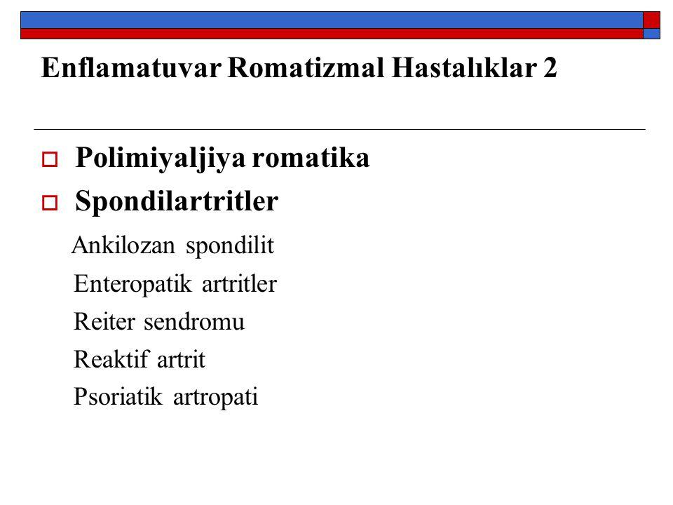 Enflamatuvar Romatizmal Hastalıklar 2  Polimiyaljiya romatika  Spondilartritler Ankilozan spondilit Enteropatik artritler Reiter sendromu Reaktif ar