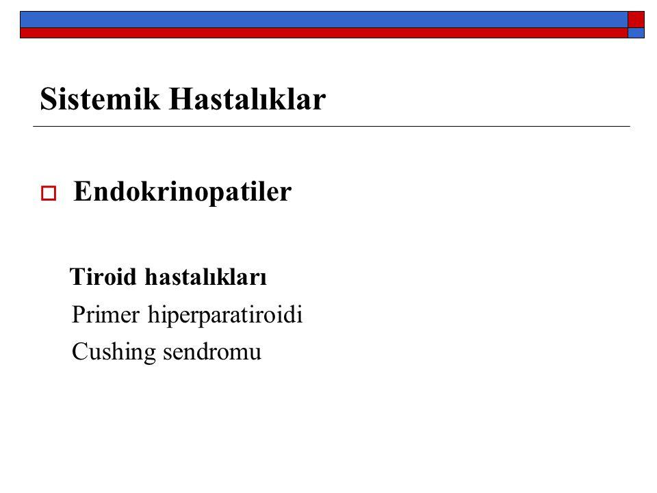 Sistemik Hastalıklar  Endokrinopatiler Tiroid hastalıkları Primer hiperparatiroidi Cushing sendromu