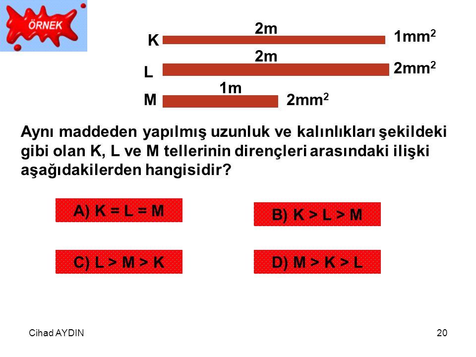 Cihad AYDIN20 2m 1m K L M 1mm 2 2mm 2 Aynı maddeden yapılmış uzunluk ve kalınlıkları şekildeki gibi olan K, L ve M tellerinin dirençleri arasındaki il
