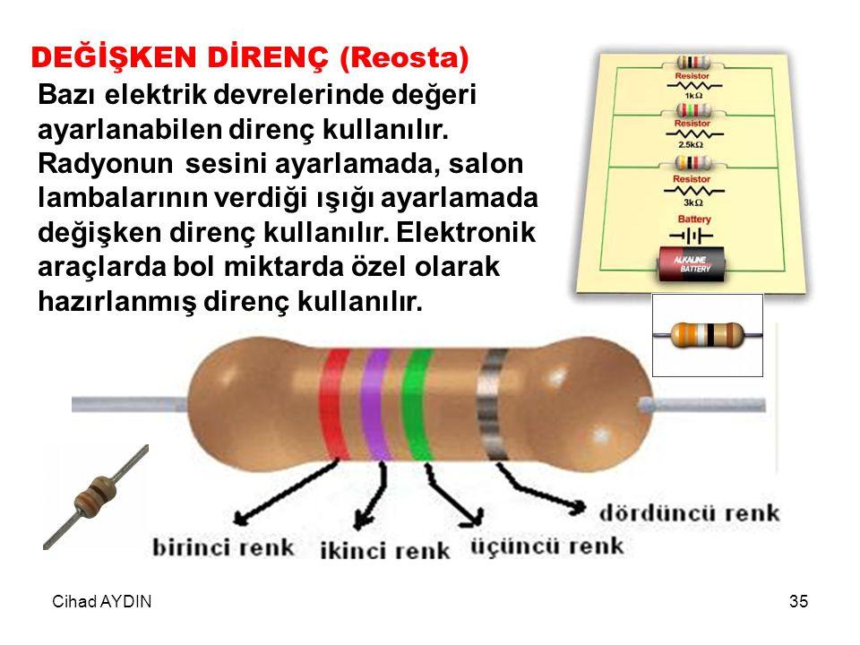 Cihad AYDIN35 DEĞİŞKEN DİRENÇ (Reosta) Bazı elektrik devrelerinde değeri ayarlanabilen direnç kullanılır. Radyonun sesini ayarlamada, salon lambaların
