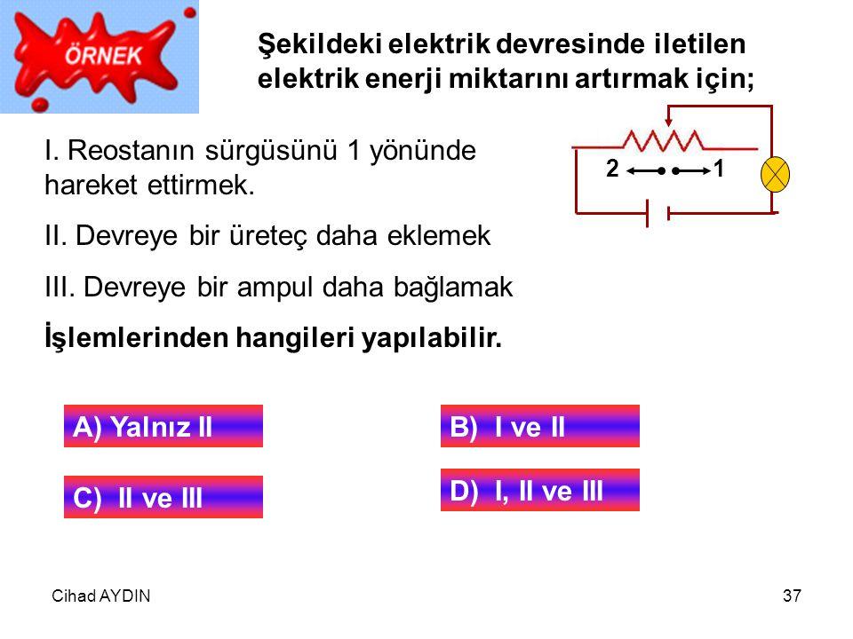 Cihad AYDIN37 21 Şekildeki elektrik devresinde iletilen elektrik enerji miktarını artırmak için; I. Reostanın sürgüsünü 1 yönünde hareket ettirmek. II