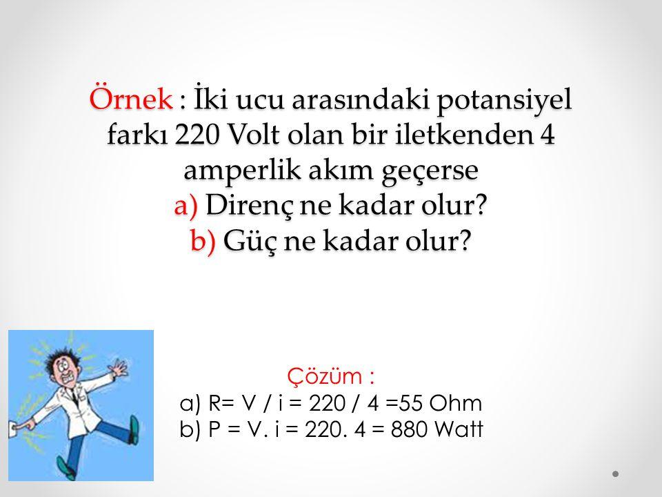 Örnek : İki ucu arasındaki potansiyel farkı 220 Volt olan bir iletkenden 4 amperlik akım geçerse a) Direnç ne kadar olur? b) Güç ne kadar olur? Çözüm