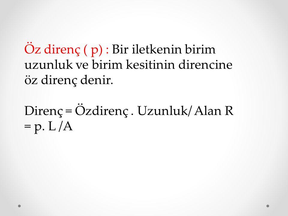 Öz direnç ( p) : Bir iletkenin birim uzunluk ve birim kesitinin direncine öz direnç denir. Direnç = Özdirenç. Uzunluk/ Alan R = p. L /A