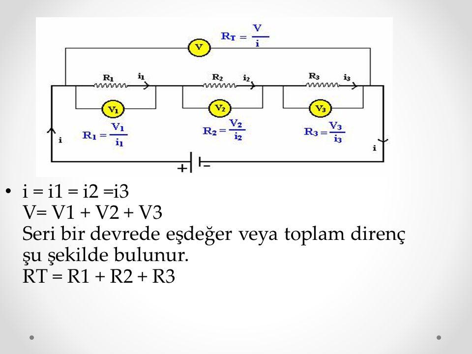 i = i1 = i2 =i3 V= V1 + V2 + V3 Seri bir devrede eşdeğer veya toplam direnç şu şekilde bulunur. RT = R1 + R2 + R3