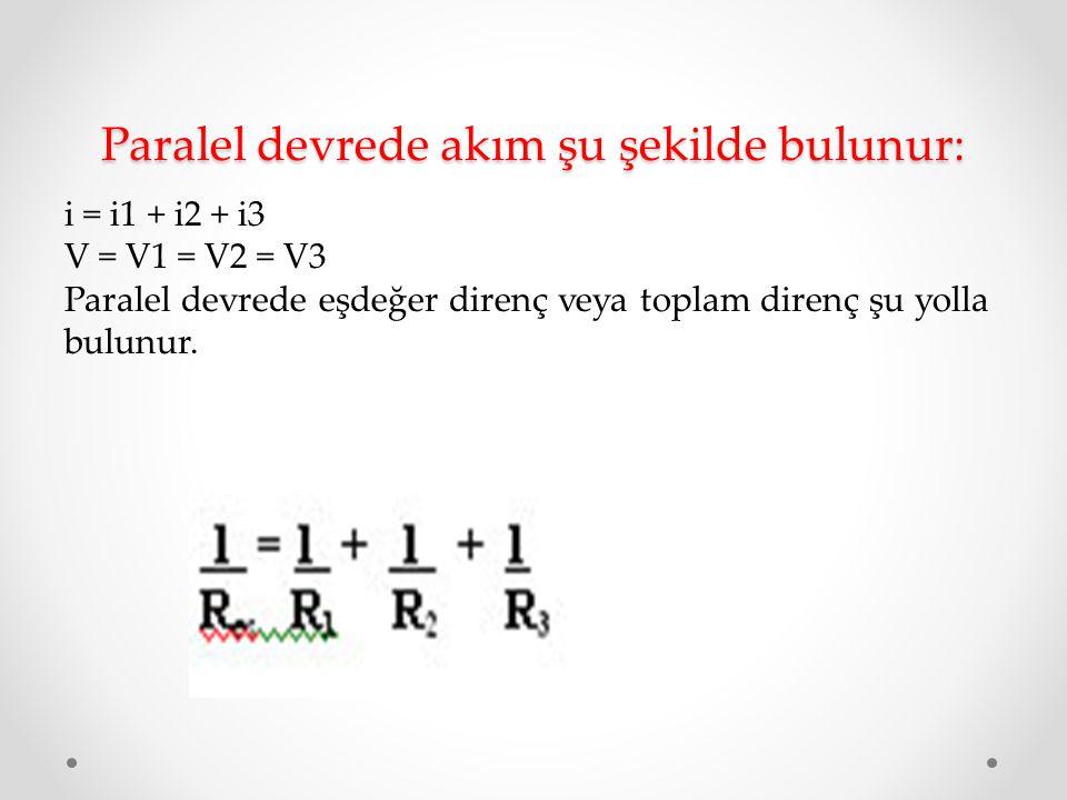 Paralel devrede akım şu şekilde bulunur: i = i1 + i2 + i3 V = V1 = V2 = V3 Paralel devrede eşdeğer direnç veya toplam direnç şu yolla bulunur.