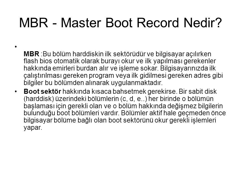 MBR - Master Boot Record Nedir? MBR :Bu bölüm harddiskin ilk sektörüdür ve bilgisayar açılırken flash bios otomatik olarak burayı okur ve ilk yapılmas