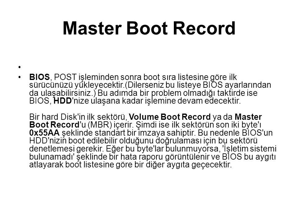 Master Boot Record BIOS, POST işleminden sonra boot sıra listesine göre ilk sürücünüzü yükleyecektir.(Dilerseniz bu listeye BIOS ayarlarından da ulaşa
