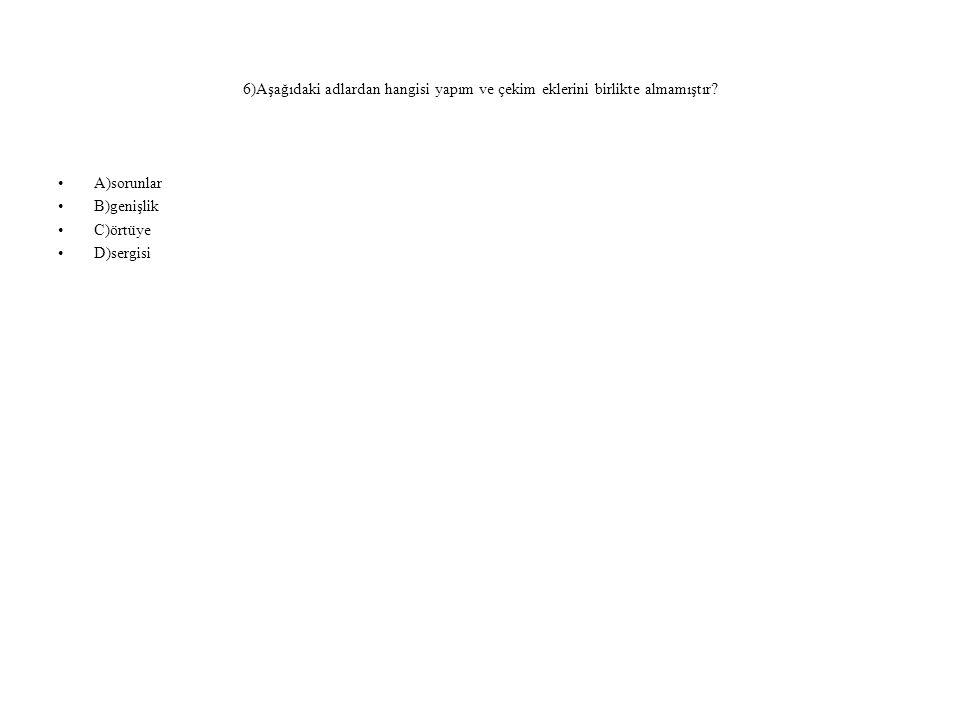 6)Aşağıdaki adlardan hangisi yapım ve çekim eklerini birlikte almamıştır? A)sorunlar B)genişlik C)örtüye D)sergisi