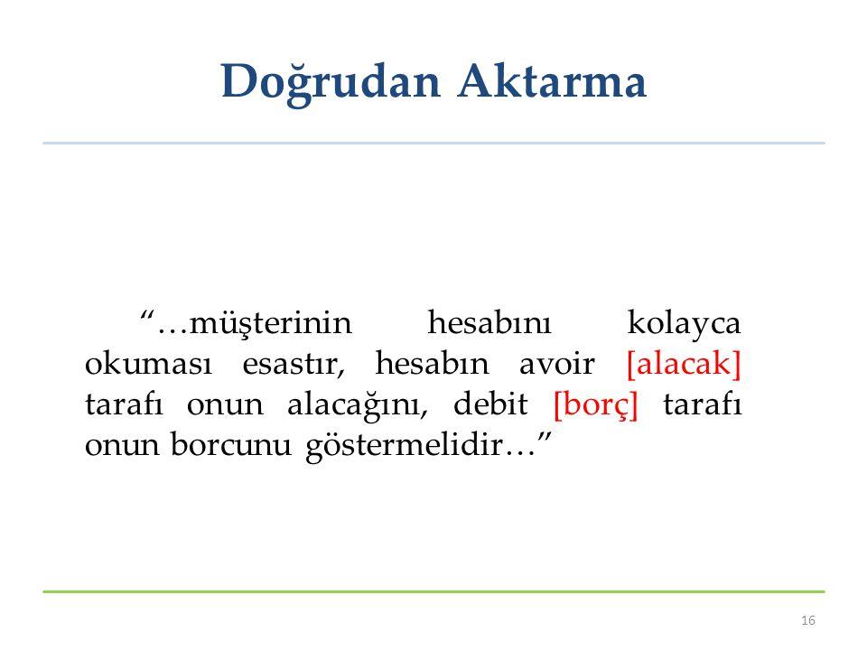 Doğrudan Aktarma …müşterinin hesabını kolayca okuması esastır, hesabın avoir [alacak] tarafı onun alacağını, debit [borç] tarafı onun borcunu göstermelidir… 16