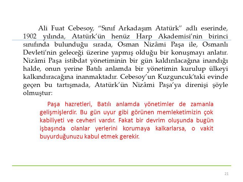 Ali Fuat Cebesoy, Sınıf Arkadaşım Atatürk adlı eserinde, 1902 yılında, Atatürk'ün henüz Harp Akademisi'nin birinci sınıfında bulunduğu sırada, Osman Nizâmi Paşa ile, Osmanlı Devleti'nin geleceği üzerine yapmış olduğu bir konuşmayı anlatır.