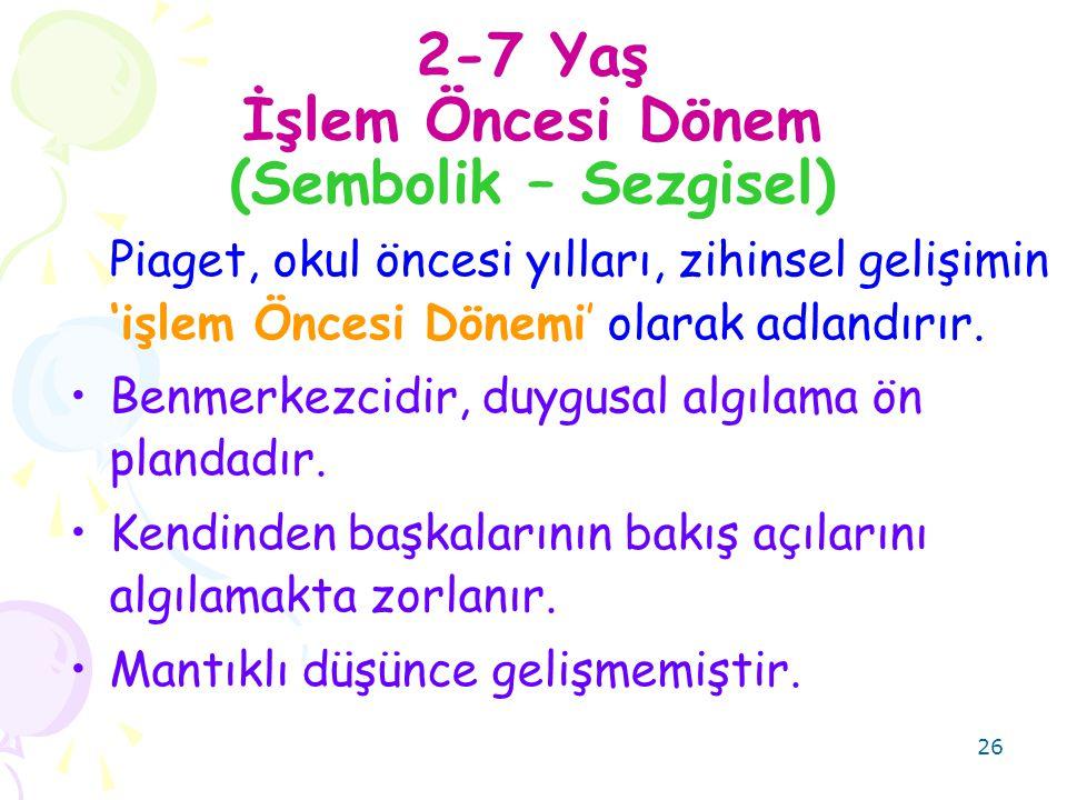 26 2-7 Yaş İşlem Öncesi Dönem (Sembolik – Sezgisel) Piaget, okul öncesi yılları, zihinsel gelişimin 'işlem Öncesi Dönemi' olarak adlandırır.
