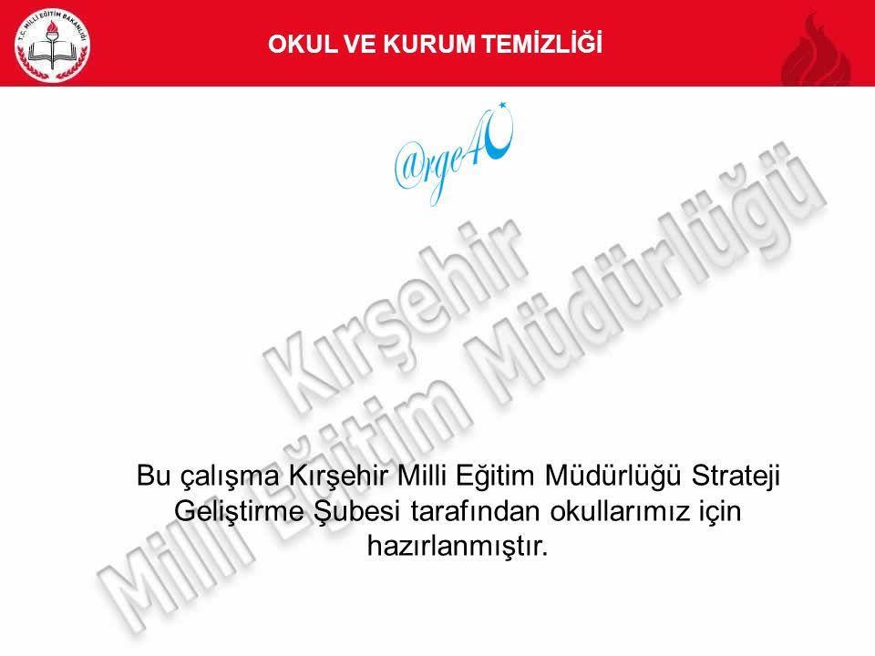 Bu çalışma Kırşehir Milli Eğitim Müdürlüğü Strateji Geliştirme Şubesi tarafından okullarımız için hazırlanmıştır. OKUL VE KURUM TEMİZLİĞİ