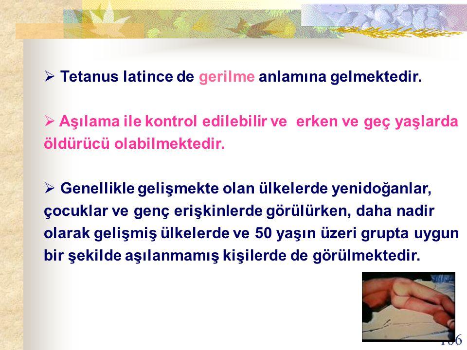 106  Tetanus latince de gerilme anlamına gelmektedir.  Aşılama ile kontrol edilebilir ve erken ve geç yaşlarda öldürücü olabilmektedir.  Genellikle