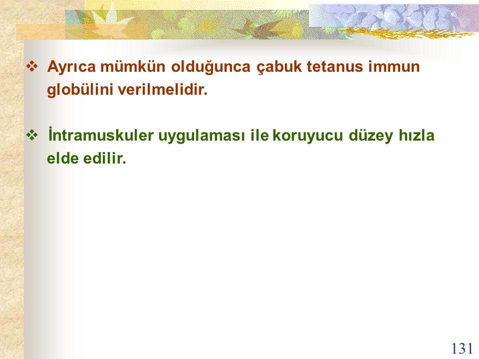 131  Ayrıca mümkün olduğunca çabuk tetanus immun globülini verilmelidir.  İntramuskuler uygulaması ile koruyucu düzey hızla elde edilir.