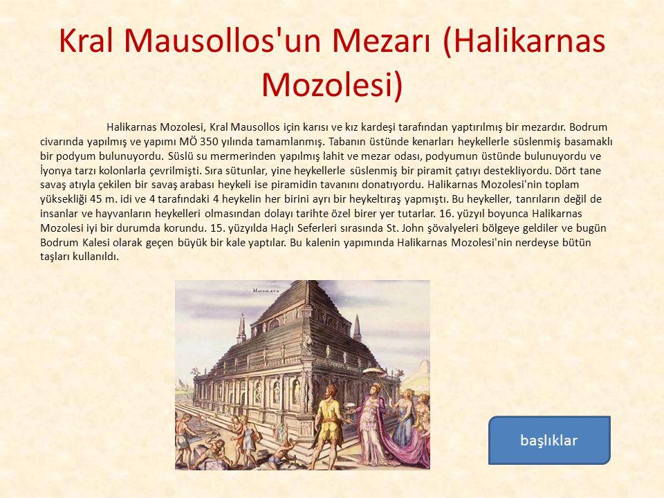 Kral Mausollos'un Mezarı (Halikarnas Mozolesi) Halikarnas Mozolesi, Kral Mausollos için karısı ve kız kardeşi tarafından yaptırılmış bir mezardır. Bod