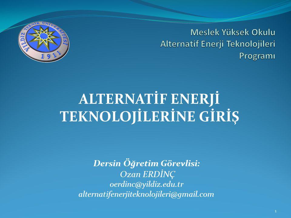 ALTERNATİF ENERJİ TEKNOLOJİLERİNE GİRİŞ Dersin Öğretim Görevlisi: Ozan ERDİNÇ oerdinc@yildiz.edu.tr alternatifenerjiteknolojileri@gmail.com 1