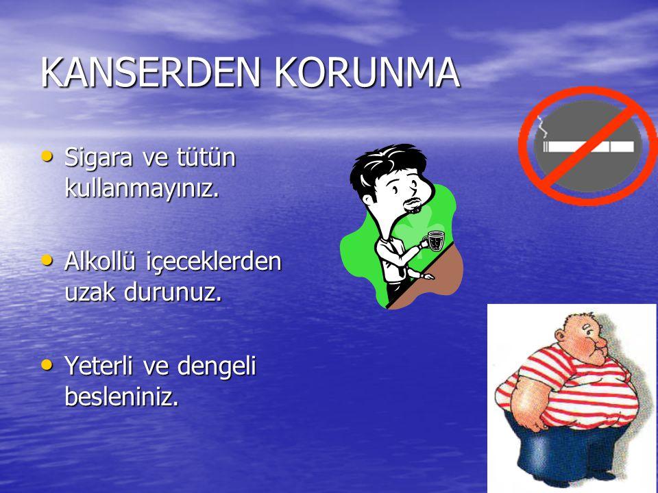 KANSERDEN KORUNMA Sigara ve tütün kullanmayınız. Sigara ve tütün kullanmayınız. Alkollü içeceklerden uzak durunuz. Alkollü içeceklerden uzak durunuz.