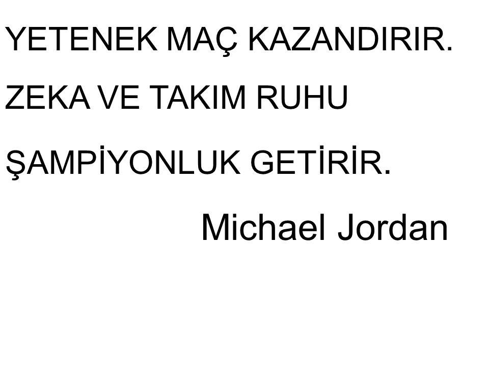 YETENEK MAÇ KAZANDIRIR. ZEKA VE TAKIM RUHU ŞAMPİYONLUK GETİRİR. Michael Jordan