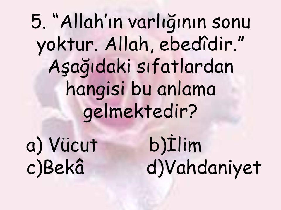 """5. """"Allah'ın varlığının sonu yoktur. Allah, ebedîdir."""" Aşağıdaki sıfatlardan hangisi bu anlama gelmektedir? a) Vücut b)İlim c)Bekâ d)Vahdaniyet"""
