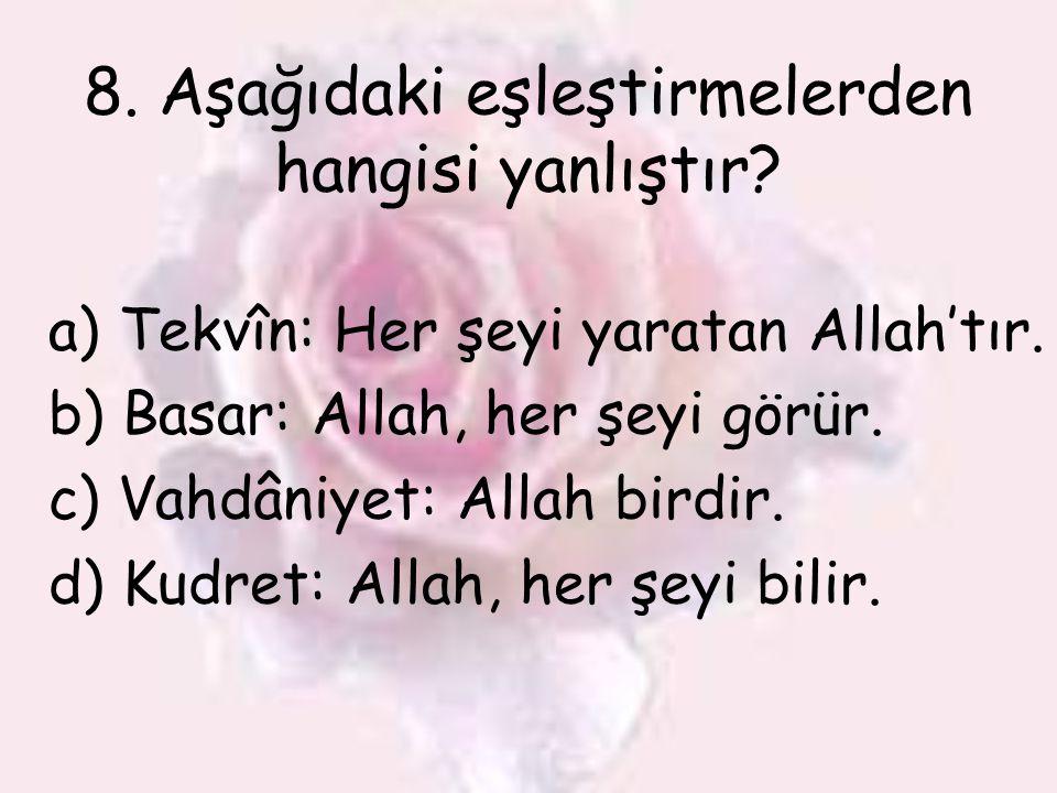 8. Aşağıdaki eşleştirmelerden hangisi yanlıştır? a)Tekvîn: Her şeyi yaratan Allah'tır. b) Basar: Allah, her şeyi görür. c) Vahdâniyet: Allah birdir. d
