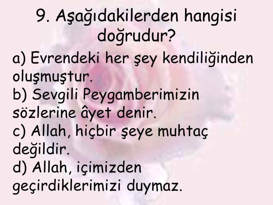 9. Aşağıdakilerden hangisi doğrudur? a) Evrendeki her şey kendiliğinden oluşmuştur. b) Sevgili Peygamberimizin sözlerine âyet denir. c) Allah, hiçbir