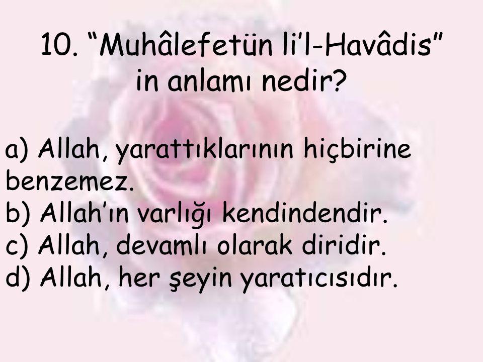 """10. """"Muhâlefetün li'l-Havâdis"""" in anlamı nedir? a) Allah, yarattıklarının hiçbirine benzemez. b) Allah'ın varlığı kendindendir. c) Allah, devamlı olar"""