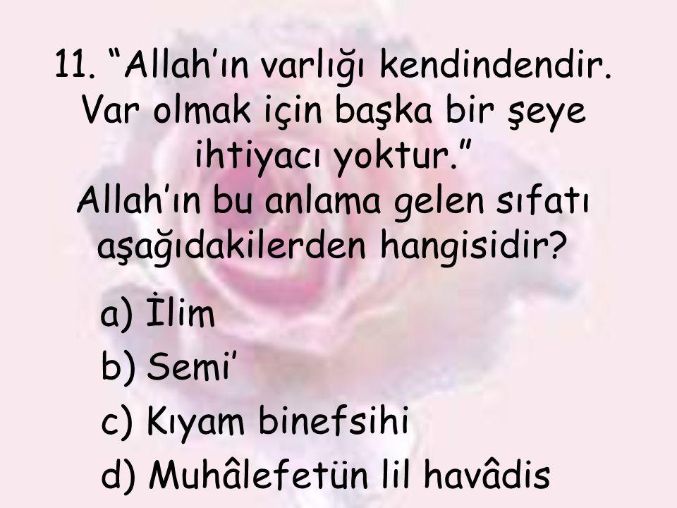 """11. """"Allah'ın varlığı kendindendir. Var olmak için başka bir şeye ihtiyacı yoktur."""" Allah'ın bu anlama gelen sıfatı aşağıdakilerden hangisidir? a)İlim"""