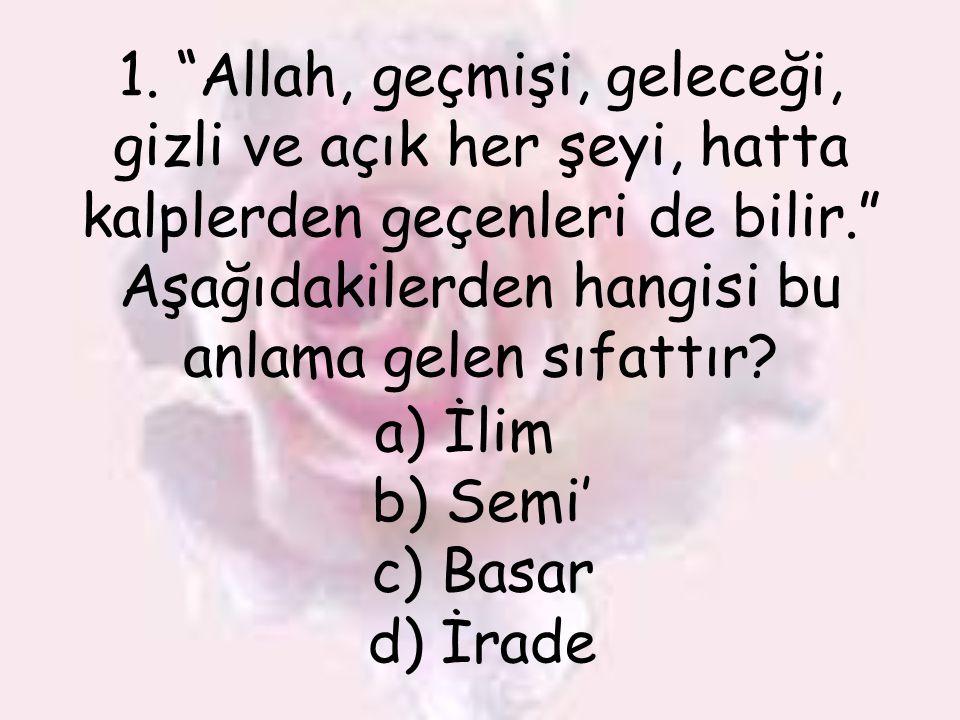 """1. """"Allah, geçmişi, geleceği, gizli ve açık her şeyi, hatta kalplerden geçenleri de bilir."""" Aşağıdakilerden hangisi bu anlama gelen sıfattır? a) İlim"""