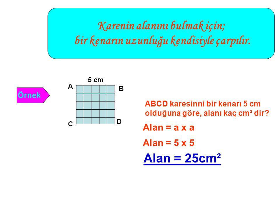Karenin alanını bulmak için; bir kenarın uzunluğu kendisiyle çarpılır. Örnek 5 cm A C D B ABCD karesinni bir kenarı 5 cm olduğuna göre, alanı kaç cm²