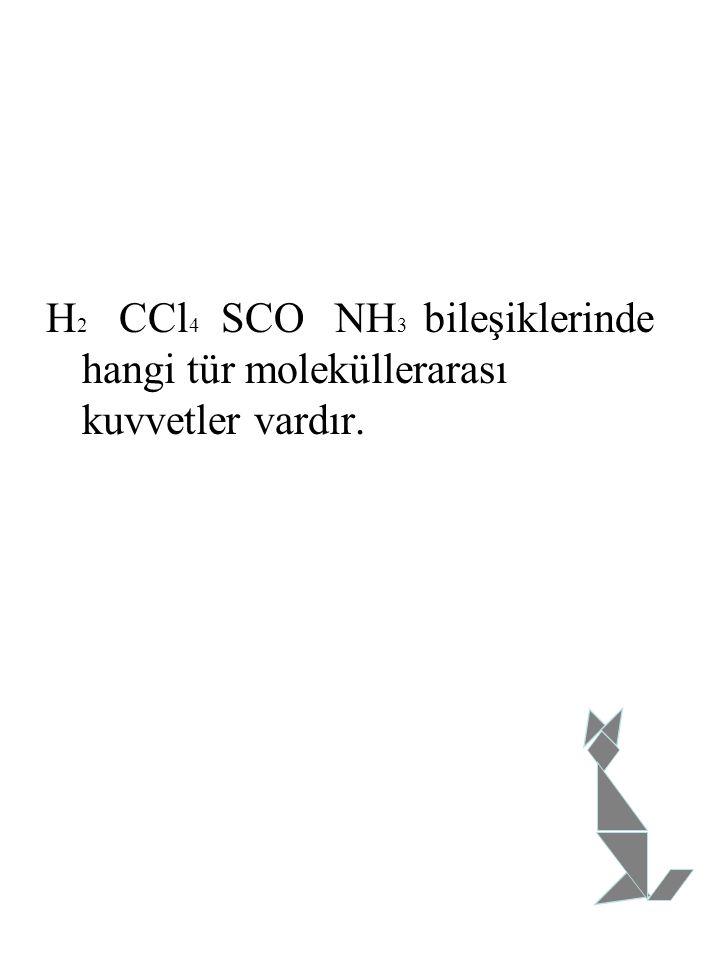 H 2 CCl 4 SCO NH 3 bileşiklerinde hangi tür moleküllerarası kuvvetler vardır.