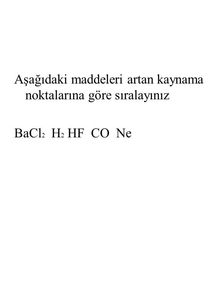Aşağıdaki maddeleri artan kaynama noktalarına göre sıralayınız BaCl 2 H 2 HF CO Ne