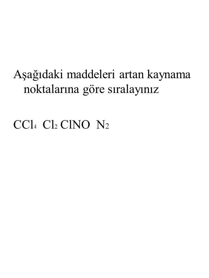 Aşağıdaki maddeleri artan kaynama noktalarına göre sıralayınız CCl 4 Cl 2 ClNO N 2