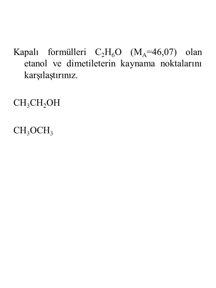 Kapalı formülleri C 2 H 6 O (M A =46,07) olan etanol ve dimetileterin kaynama noktalarını karşılaştırınız. CH 3 CH 2 OH CH 3 OCH 3