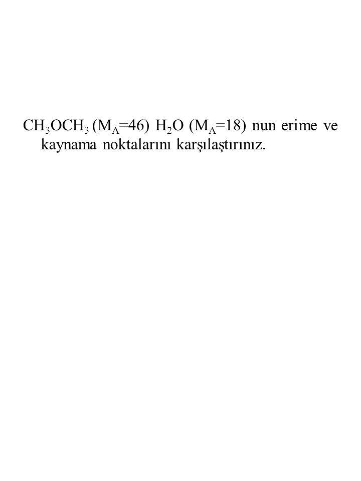 CH 3 OCH 3 (M A =46) H 2 O (M A =18) nun erime ve kaynama noktalarını karşılaştırınız.