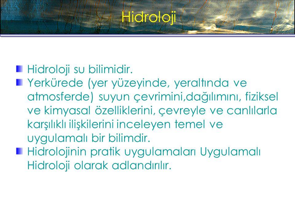 Hidroloji Hidroloji su bilimidir. Yerkürede (yer yüzeyinde, yeraltında ve atmosferde) suyun çevrimini,dağılımını, fiziksel ve kimyasal özelliklerini,