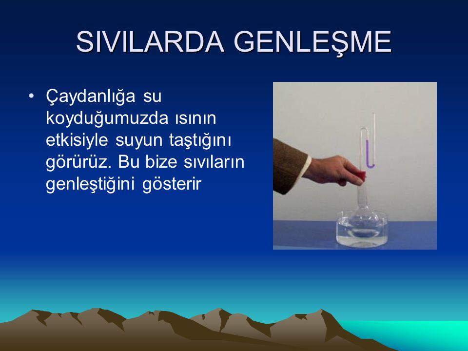 SIVILARDA GENLEŞME Çaydanlığa su koyduğumuzda ısının etkisiyle suyun taştığını görürüz. Bu bize sıvıların genleştiğini gösterir